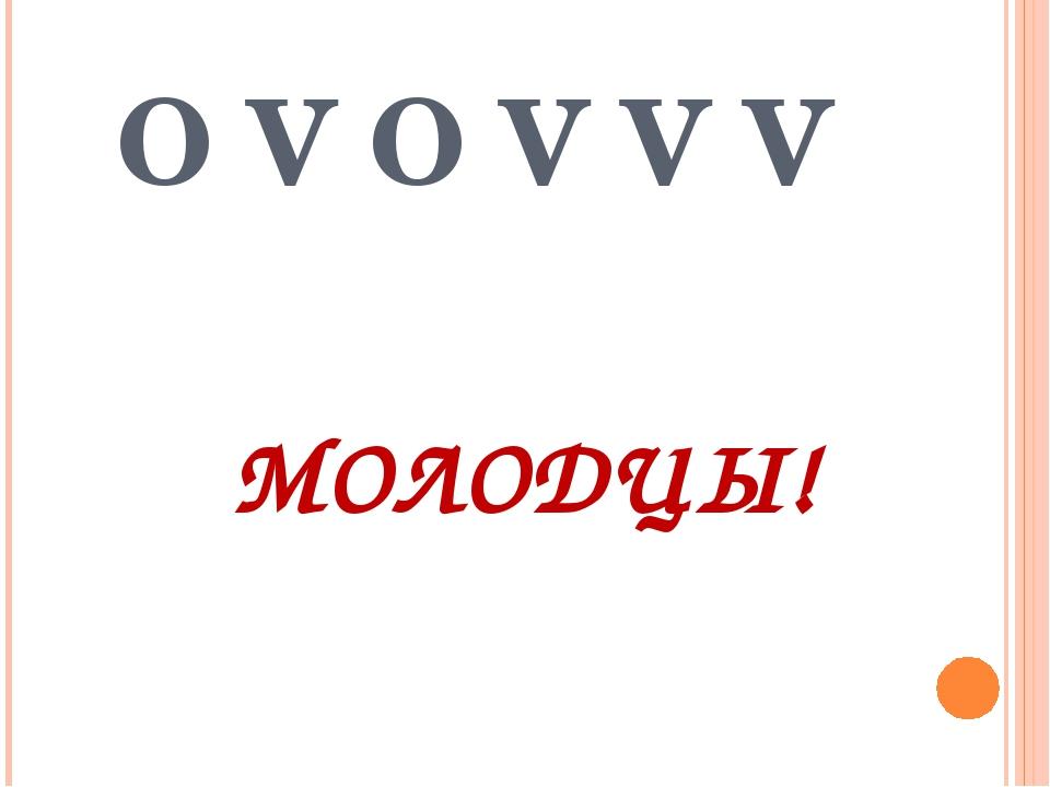 O V O V V V МОЛОДЦЫ!