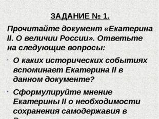 ЗАДАНИЕ № 1. Прочитайте документ «Екатерина II. О величии России». Ответьте н