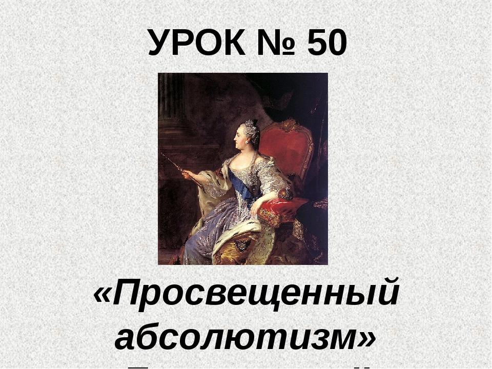 УРОК № 50 «Просвещенный абсолютизм» Екатерины II