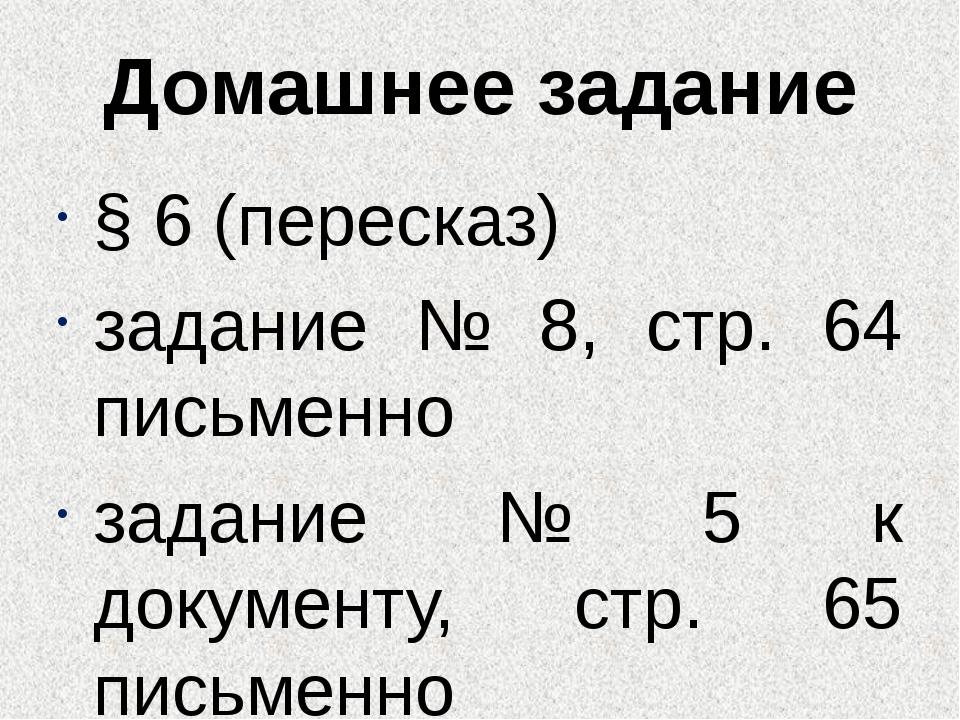Домашнее задание § 6 (пересказ) задание № 8, стр. 64 письменно задание № 5 к...
