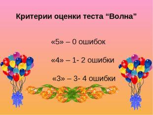 """Критерии оценки теста """"Волна"""" «5» – 0 ошибок «4» – 1- 2 ошибки «3» – 3- 4 оши"""