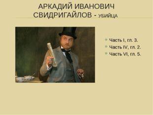 АРКАДИЙ ИВАНОВИЧ СВИДРИГАЙЛОВ - УБИЙЦА Часть I, гл. 3. Часть IV, гл. 2. Часть