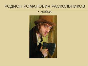 РОДИОН РОМАНОВИЧ РАСКОЛЬНИКОВ - УБИЙЦА