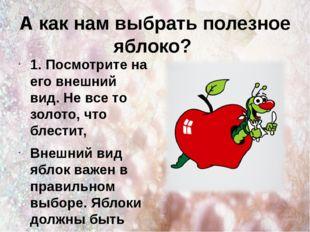 А как нам выбрать полезное яблоко? 1. Посмотрите на его внешний вид. Не все т