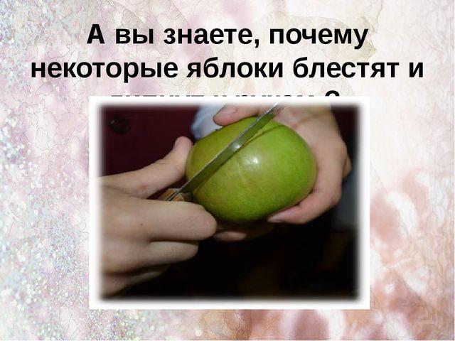 А вы знаете, почему некоторые яблоки блестят и липнут к рукам.?