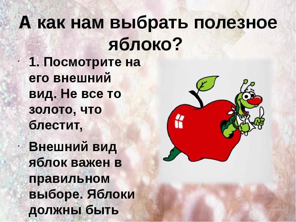 А как нам выбрать полезное яблоко? 1. Посмотрите на его внешний вид. Не все т...