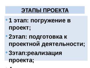 1 этап: погружение в проект; 2этап: подготовка к проектной деятельности; 3эт