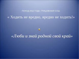 ПОХОД 2012 ГОДА. ГРИЦОВСКАЯ СОШ. « Ходить не вредно, вредно не ходить!» «Люби