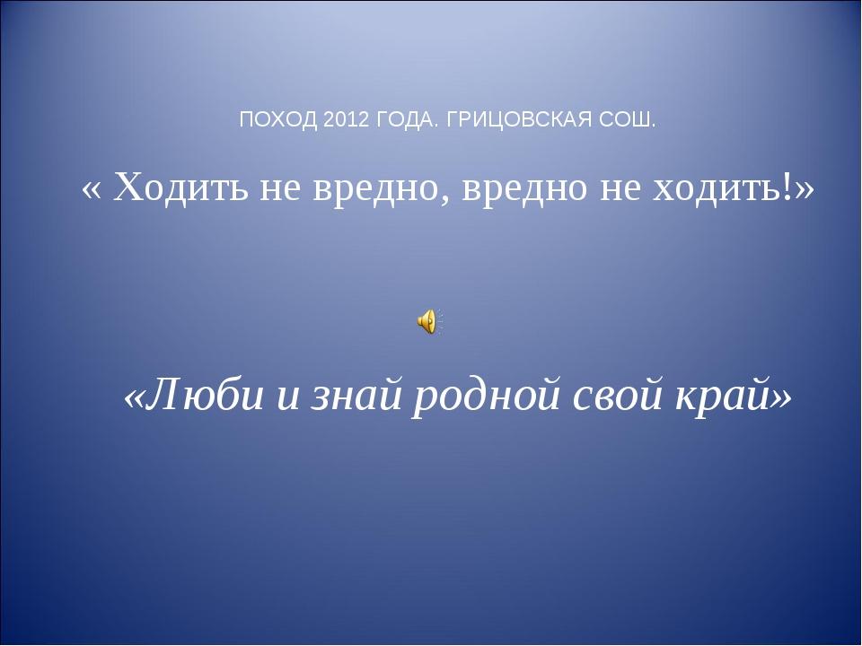 ПОХОД 2012 ГОДА. ГРИЦОВСКАЯ СОШ. « Ходить не вредно, вредно не ходить!» «Люби...