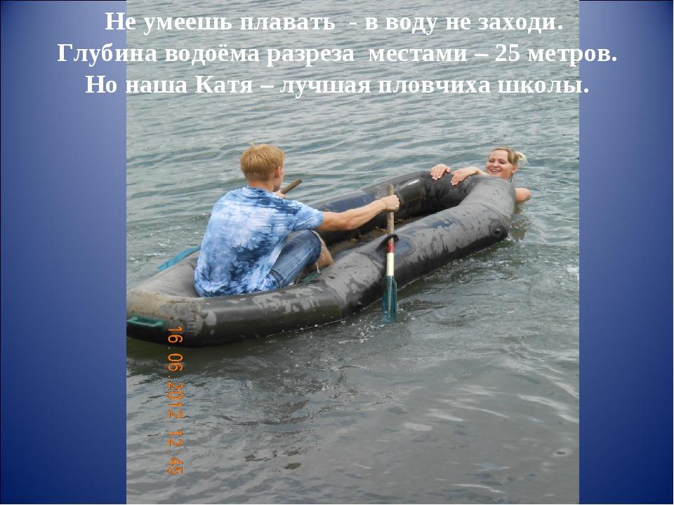 Не умеешь плавать - в воду не заходи. Глубина водоёма разреза местами – 25 ме...