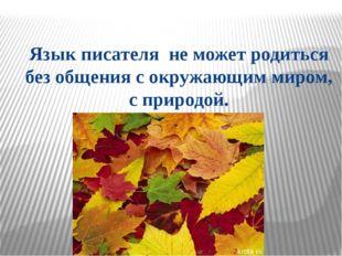 Язык писателя не может родиться без общения с окружающим миром, с природой.