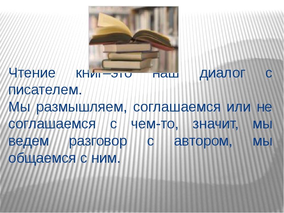 Чтение книг–это наш диалог с писателем. Мы размышляем, соглашаемся или не сог...