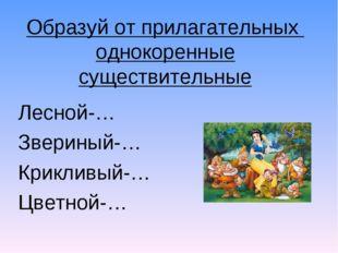 Образуй от прилагательных однокоренные существительные Лесной-… Звериный-… Кр