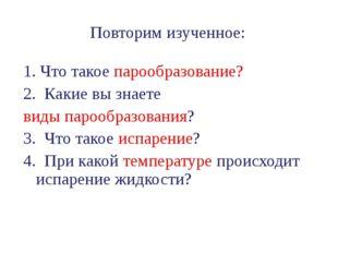 Повторим изученное: 1. Что такое парообразование? 2. Какие вы знаете виды пар