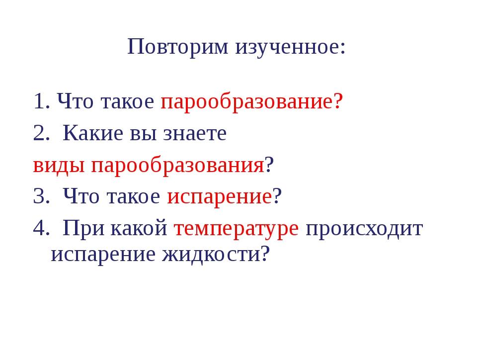 Повторим изученное: 1. Что такое парообразование? 2. Какие вы знаете виды пар...