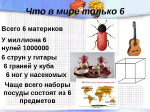 Что в мире только 6 Всего 6 материков 6 ног у насекомых У миллиона 6 нулей 10