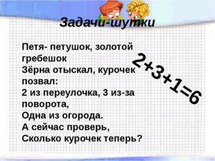 Задачи-шутки Петя- петушок, золотой гребешок Зёрна отыскал, курочек позвал: 2