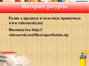 Интернет-ресурсы Ролик о вредных и полезных привычках www.videouroki.net Физм