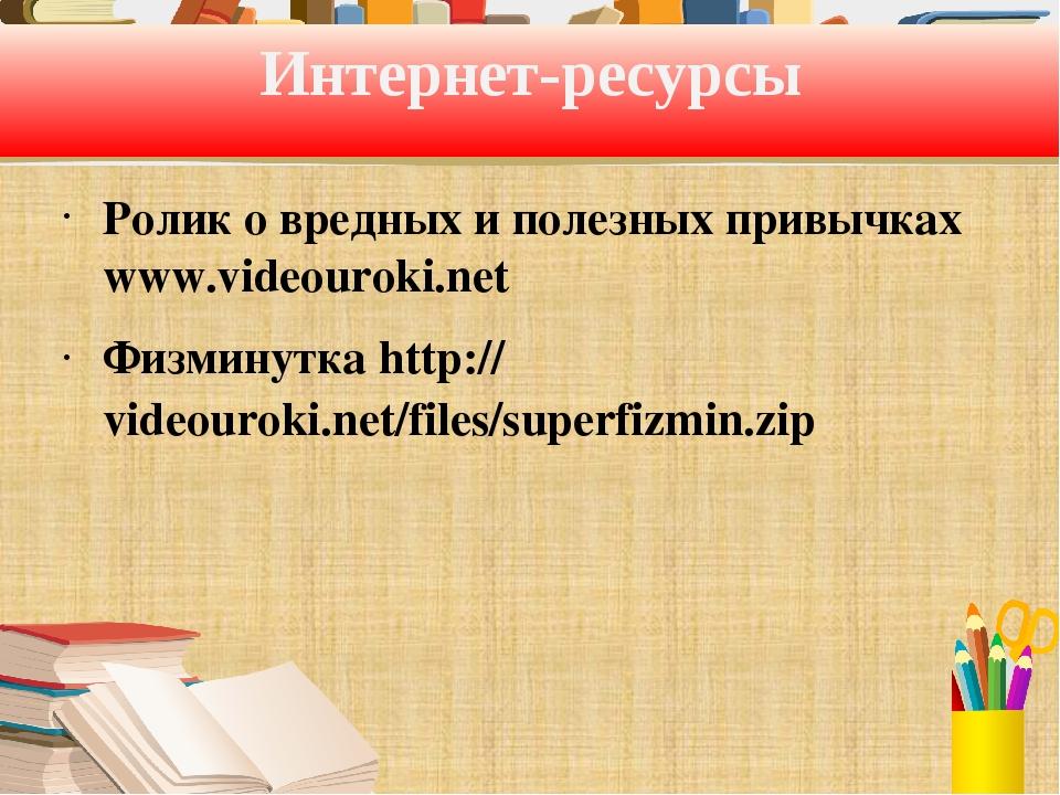 Интернет-ресурсы Ролик о вредных и полезных привычках www.videouroki.net Физм...