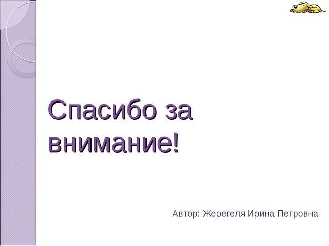 Спасибо за внимание! Автор: Жерегеля Ирина Петровна