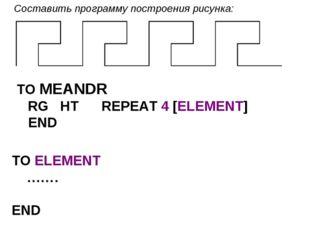 Составить программу построения рисунка: TO MEANDR RG HT REPEAT 4 [ELEMENT