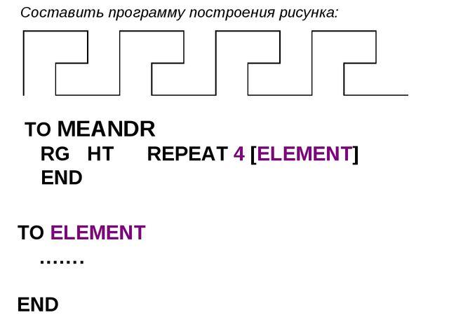 Составить программу построения рисунка: TO MEANDR RG HT REPEAT 4 [ELEMENT...