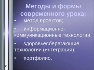 Методы и формы современного урока: •метод проектов; •информационно-коммуник