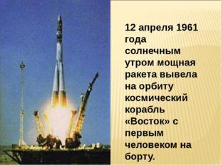 12 апреля 1961 года солнечным утром мощная ракета вывела на орбиту космическ
