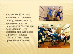 Уже более 30 лет все космонавты готовясь к полету, к невесомости, тренируютс