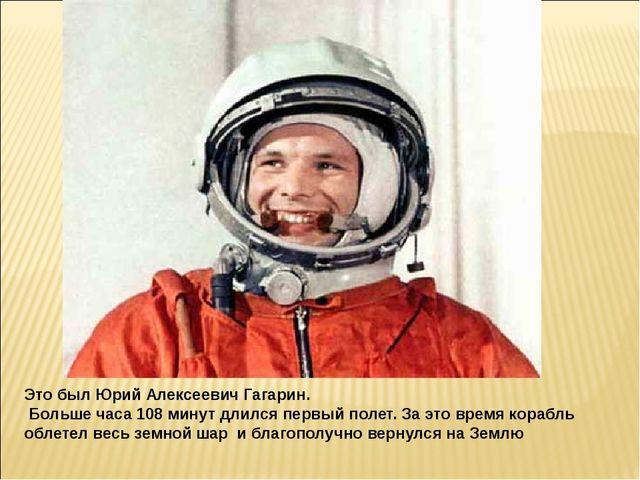 Это был Юрий Алексеевич Гагарин. Больше часа 108 минут длился первый полет. З...