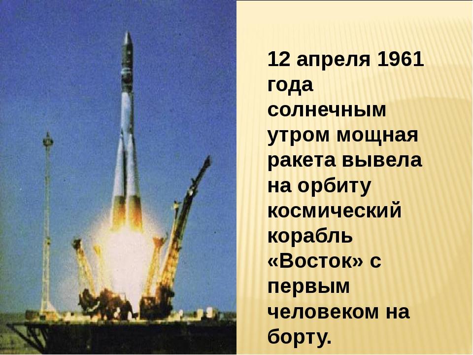 12 апреля 1961 года солнечным утром мощная ракета вывела на орбиту космическ...