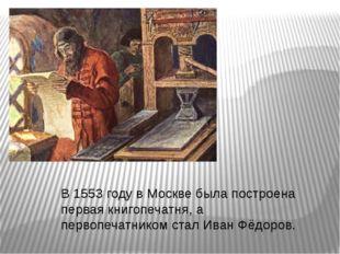 В 1553 году в Москве была построена первая книгопечатня, а первопечатником ст