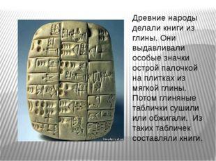 Древние народы делали книги из глины. Они выдавливали особые значки острой па