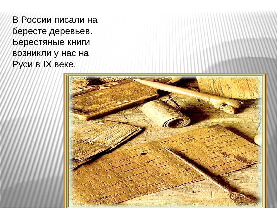 В России писали на бересте деревьев. Берестяные книги возникли у нас на Руси...