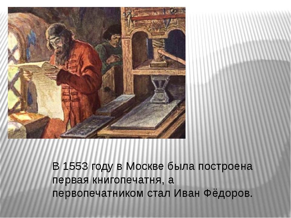 В 1553 году в Москве была построена первая книгопечатня, а первопечатником ст...