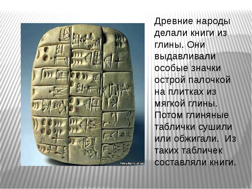 Древние народы делали книги из глины. Они выдавливали особые значки острой па...