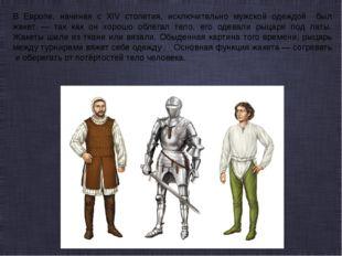 В Европе, начиная с XIV столетия, исключительно мужской одеждой был жакет — т