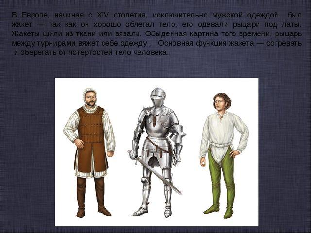 В Европе, начиная с XIV столетия, исключительно мужской одеждой был жакет — т...