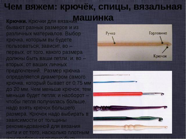 Чем вяжем: крючёк, спицы, вязальная машинка Крючки. Крючки для вязания бывают...