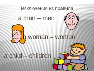 Исключения из правила! 			a man – men 				 				a woman – women a child – chil