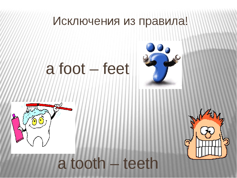 Исключения из правила! 			a foot – feet 				 				 				a tooth – teeth