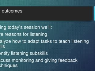 The outcomes During today's session we'll: give reasons for listening analyze