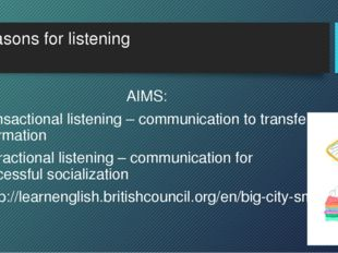Reasons for listening AIMS: Transactional listening – communication to transf