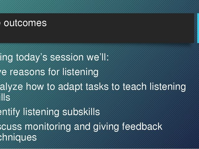 The outcomes During today's session we'll: give reasons for listening analyze...