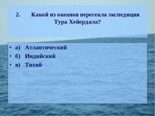 2.Какой из океанов пересекла экспедиция Тура Хейердала? а)Атлантический б)