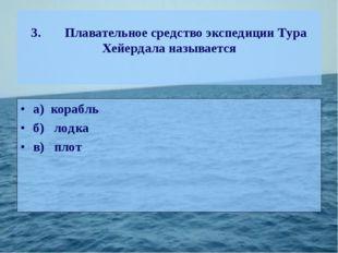 3.Плавательное средство экспедиции Тура Хейердала называется а) корабль б)л