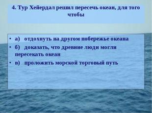 4. Тур Хейердал решил пересечь океан, для того чтобы а)отдохнуть на другом п