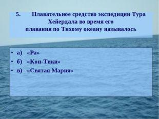 5.Плавательное средство экспедиции Тура Хейердала во время его плавания по Т
