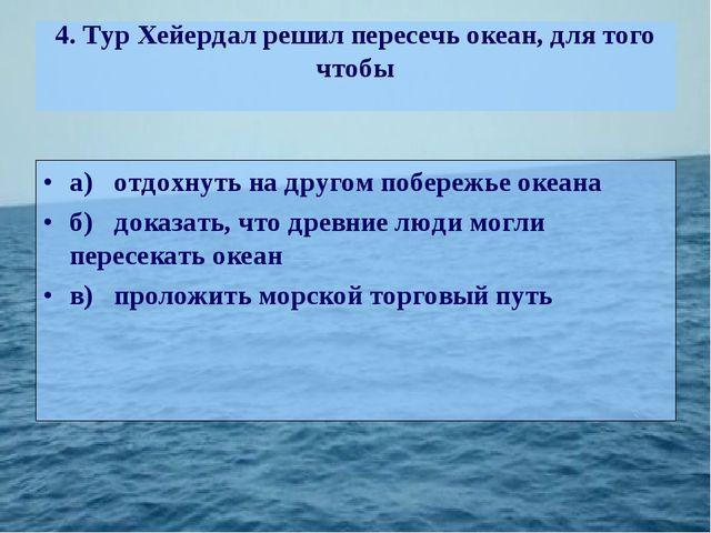 4. Тур Хейердал решил пересечь океан, для того чтобы а)отдохнуть на другом п...