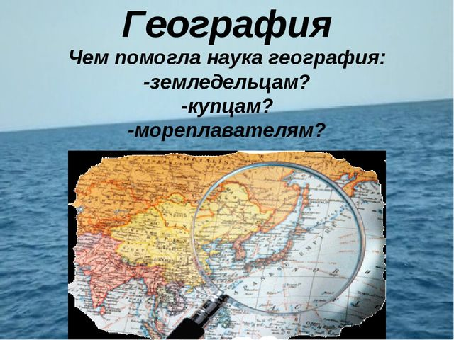 География Чем помогла наука география: -земледельцам? -купцам? -мореплавателям?